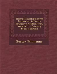 Exempla Inscriptionvm Latinarvm in Vsvm Praecipve Academicvm, Volume 1 - Primary Source Edition