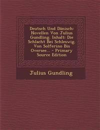 Deutsch Und Dänisch: Novellen Von Julius Gundling. Inhalt: Die Schlacht Bei Schleswig. Von Solferino Bis Oversee... - Primary Source Edition
