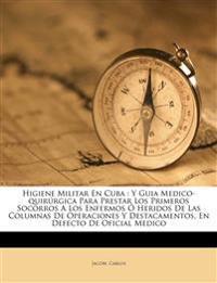 Higiene Militar En Cuba : Y Guia Medico-quirúrgica Para Prestar Los Primeros Socorros A Los Enfermos Ó Heridos De Las Columnas De Operaciones Y Destac