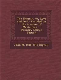 The Mexican, or, Love and land : founded on the invasion of Maximilian  - Primary Source Edition