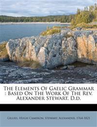 The Elements Of Gaelic Grammar : Based On The Work Of The Rev. Alexander Stewart, D.d.