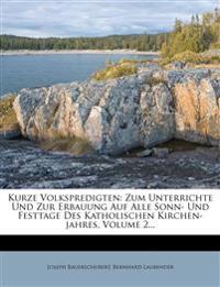 Kurze Volkspredigten: Zum Unterrichte Und Zur Erbauung Auf Alle Sonn- Und Festtage Des Katholischen Kirchen-jahres, Volume 2...