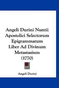 Angeli Durini Nuntii Apostolici Selectorum Epigrammatum Liber Ad Divinum Metastasium