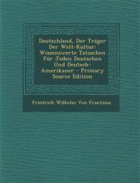 Deutschland, Der Trager Der Welt-Kultur: Wissenswerte Tatsachen Fur Jeden Deutschen Und Deutsch-Amerikaner - Primary Source Edition