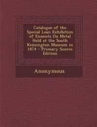 Catalogue of the Special Loan Exhibition of Enamels On Metal Held at the South Kensington Museum in 1874