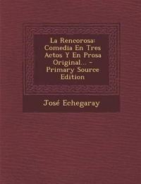 La Rencorosa: Comedia En Tres Actos Y En Prosa Original... - Primary Source Edition