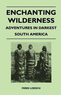 Enchanting Wilderness - Adventures in Darkest South America