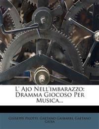 L' Ajo Nell'imbarazzo: Dramma Giocoso Per Musica...