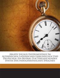 Ablativ Localis Instrumentalis Im Altindischen Lateinischen Griechischen Und Deutschen: Ein Beitrag Zur Vergleichenden Syntax Der Indogermanischen Spr