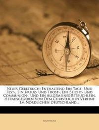 Neues Gebetbuch: Enthaltend Ein Tage- Und Fest-, Ein Kreuz- Und Trost-, Ein Beicht- Und Communion-, Und Ein Allgemeines Betbuchlein. Herausgegeben Von