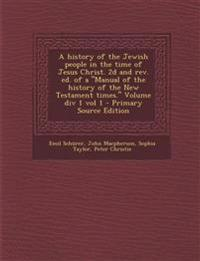 A History of the Jewish People in the Time of Jesus Christ. 2D and REV. Ed. of a Manual of the History of the New Testament Times. Volume DIV 1 Vo