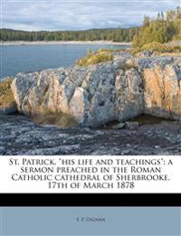 """St. Patrick, """"his life and teachings"""": a sermon preached in the Roman Catholic cathedral of Sherbrooke, 17th of March 1878"""