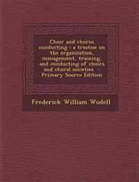 Choir and chorus conducting : a treatise on the organization, management, training, and conducting of choirs and choral societies