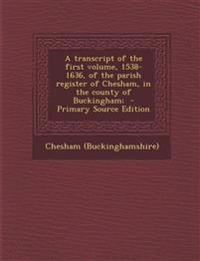 A transcript of the first volume, 1538-1636, of the parish register of Chesham, in the county of Buckingham;
