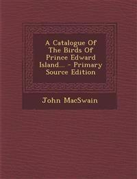 A Catalogue of the Birds of Prince Edward Island... - Primary Source Edition