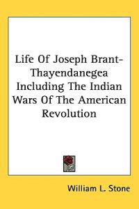 Life of Joseph Brant-thayendanegea Including the Indian Wars of the American Revolution