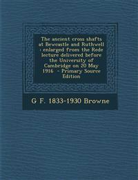 The Ancient Cross Shafts at Bewcastle and Ruthwell: Enlarged from the Rede Lecture Delivered Before the University of Cambridge on 20 May 1916 - Prima