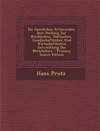 Die Geistlichen Ritterorden: Ihre Stellung Zur Kirchlichen, Politischen, Gesellschaftlichen Und Wirtschaftlichen Entwicklung Des Mittelalters - Pri