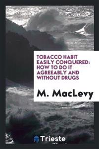 Tobacco Habit Easily Conquered: How to Do It Agreeably and Without Drugs