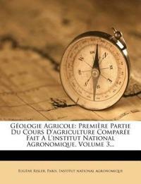 Géologie Agricole: Première Partie Du Cours D'agriculture Comparée Fait A L'institut National Agronomique, Volume 3...
