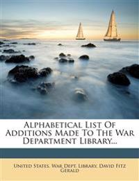 Alphabetical List Of Additions Made To The War Department Library...