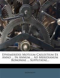 Ephemerides Motuum Caelestium Ex Anno ... In Annum ... Ad Meridianum Bononiae ... Supputatae...