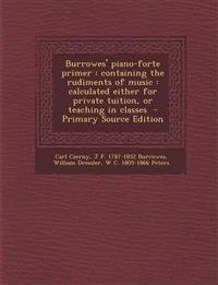 Burrowes' Piano-Forte Primer: Containing the Rudiments of Music: Calculated Either for Private Tuition, or Teaching in Classes - Primary Source Edit