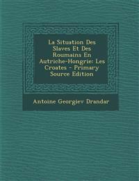 La Situation Des Slaves Et Des Roumains En Autriche-Hongrie: Les Croates - Primary Source Edition