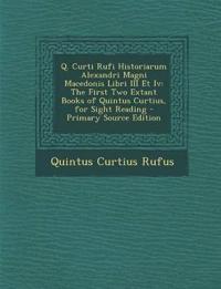 Q. Curti Rufi Historiarum Alexandri Magni Macedonis Libri III Et Iv: The First Two Extant Books of Quintus Curtius, for Sight Reading - Primary Source