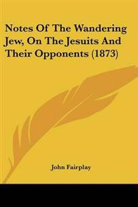 Notes of the Wandering Jew, on the Jesuits and Their Opponents