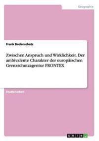 Zwischen Anspruch und Wirklichkeit. Der ambivalente Charakter der europäischen Grenzschutzagentur FRONTEX