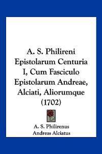 A. S. Philireni Epistolarum Centuria I, Cum Fasciculo Epistolarum Andreae, Alciati, Aliorumque