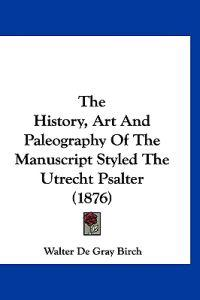 The History, Art and Paleography of the Manuscript Styled the Utrecht Psalter