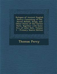 Reliques of Ancient English Poetry: Consisting of Old Heroic Ballads, Songs, and Other Pieces of Our Earlier Poets, Together with Some Few of Later Da