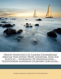 Oratio Panegyrica In Laudem Celeberrimae Abbatiae Parchensis Prope Lovanium, Dum Sub Auspiciis ... Hieronymi De Waersegghere ... Sexcentorum Annorum C