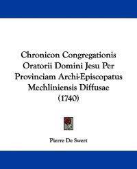 Chronicon Congregationis Oratorii Domini Jesu Per Provinciam Archi-episcopatus Mechliniensis Diffusae