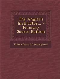 The Angler's Instructor... - Primary Source Edition