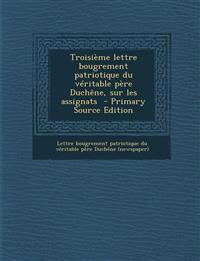 Troisieme Lettre Bougrement Patriotique Du Veritable Pere Duchene, Sur Les Assignats - Primary Source Edition