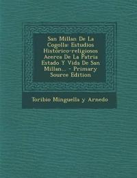 San Millan de La Cogolla: Estudios Historico-Religiosos Acerca de La Patria Estado y Vida de San Millan... - Primary Source Edition
