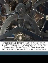 Esposizione Dell'anno 1889, Lx Della Sua Istituzione: Catalogo Delle Opere Esistenti Nelle Sale Di Esposizione Nel Palazzo Delle Belle Arti in Roma