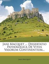 Jani Macquet ... Dissertatio Pathologica De Vitiis Vasorum Continentium...