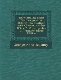 Merkwürdiges Leben Der Georgia Anna Bellamy, Vormahliger Schauspielerin Auf Der Bühne Zu Coventgarden ... - Primary Source Edition