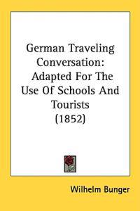 German Traveling Conversation: Adapted For The Use Of Schools And Tourists (1852)