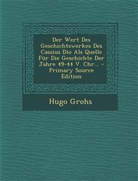 Der Wert Des Geschichtswerkes Des Cassius Dio Als Quelle Für Die Geschichte Der Jahre 49-44 V. Chr...