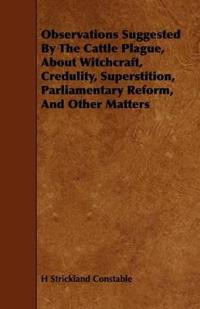 Observations Suggested by the Cattle Plague, About Witchcraft, Credulity, Superstition, Parliamentary Reform, and Other Matters