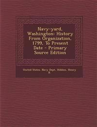Navy-Yard, Washington: History from Organization, 1799, to Present Date - Primary Source Edition