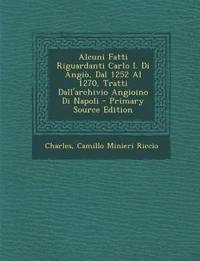 Alcuni Fatti Riguardanti Carlo I. Di Angio, Dal 1252 Al 1270, Tratti Dall'archivio Angioino Di Napoli - Primary Source Edition