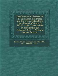 Conferences Et Lettres de P. Savorgnan de Brazza Sur Les Trois Explorations Dans L'Ouest Africain de 1875 a 1886. Texte Publie Et Coordonne Par Napole