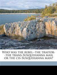 Who was the rebel--the traitor--the trans-Susquehanna man or the cis-Susquehanna man?