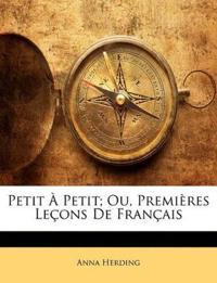 Petit À Petit; Ou, Premières Leçons De Français